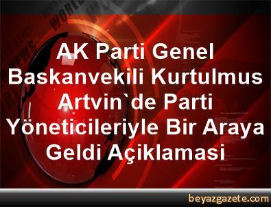AK Parti Genel Baskanvekili Kurtulmus, Artvin'de Parti Yöneticileriyle Bir Araya Geldi Açiklamasi