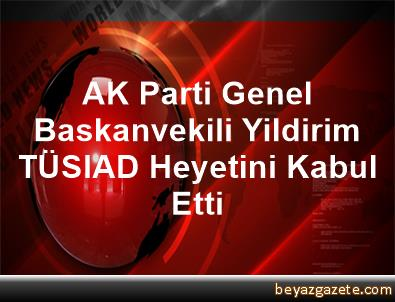 AK Parti Genel Baskanvekili Yildirim, TÜSIAD Heyetini Kabul Etti