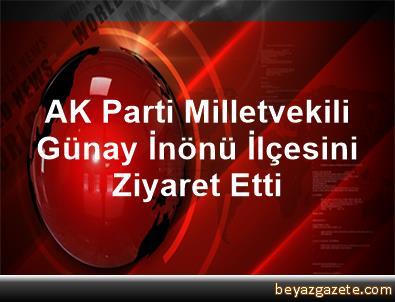 AK Parti Milletvekili Günay, İnönü İlçesini Ziyaret Etti
