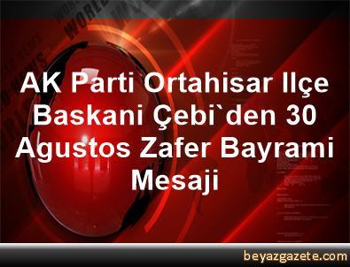 AK Parti Ortahisar Ilçe Baskani Çebi'den 30 Agustos Zafer Bayrami Mesaji