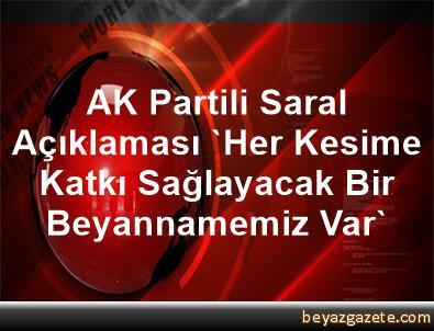 AK Partili Saral Açıklaması 'Her Kesime Katkı Sağlayacak Bir Beyannamemiz Var'