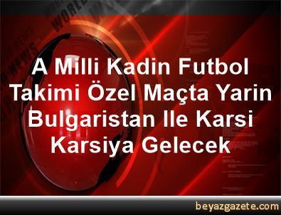 A Milli Kadin Futbol Takimi, Özel Maçta Yarin Bulgaristan Ile Karsi Karsiya Gelecek