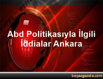 Abd Politikasıyla İlgili İddialar Ankara