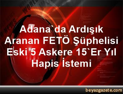 Adana'da Ardışık Aranan FETÖ Şüphelisi Eski 5 Askere 15'Er Yıl Hapis İstemi