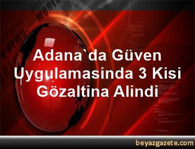 Adana'da Güven Uygulamasinda 3 Kisi Gözaltina Alindi