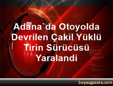 Adana'da Otoyolda Devrilen Çakil Yüklü Tirin Sürücüsü Yaralandi