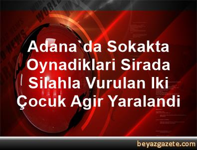 Adana'da Sokakta Oynadiklari Sirada Silahla Vurulan Iki Çocuk Agir Yaralandi