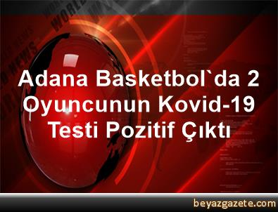 Adana Basketbol'da 2 Oyuncunun Kovid-19 Testi Pozitif Çıktı