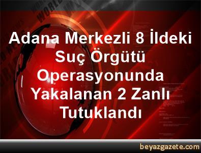 Adana Merkezli 8 İldeki Suç Örgütü Operasyonunda Yakalanan 2 Zanlı Tutuklandı