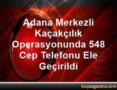 Adana Merkezli Kaçakçılık Operasyonunda 548 Cep Telefonu Ele Geçirildi