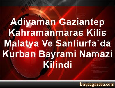 Adiyaman, Gaziantep, Kahramanmaras, Kilis, Malatya Ve Sanliurfa'da Kurban Bayrami Namazi Kilindi