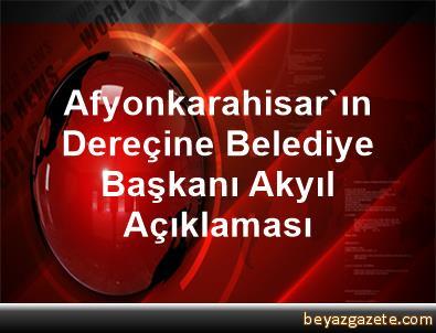 Afyonkarahisar'ın Dereçine Belediye Başkanı Akyıl Açıklaması