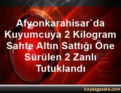 Afyonkarahisar'da Kuyumcuya 2 Kilogram Sahte Altın Sattığı Öne Sürülen 2 Zanlı Tutuklandı