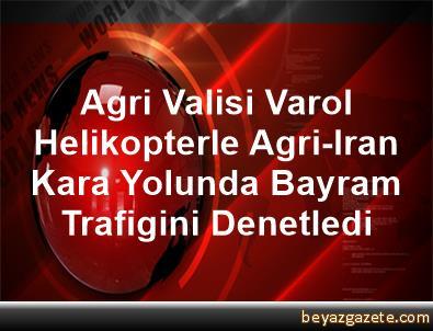 Agri Valisi Varol, Helikopterle Agri-Iran Kara Yolunda Bayram Trafigini Denetledi