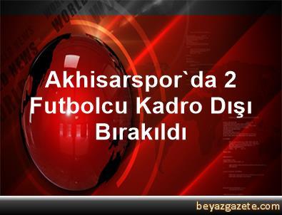 Akhisarspor'da 2 Futbolcu Kadro Dışı Bırakıldı