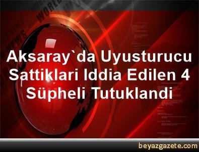 Aksaray'da Uyusturucu Sattiklari Iddia Edilen 4 Süpheli Tutuklandi
