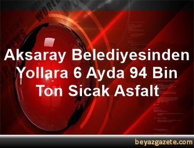 Aksaray Belediyesinden Yollara 6 Ayda 94 Bin Ton Sicak Asfalt
