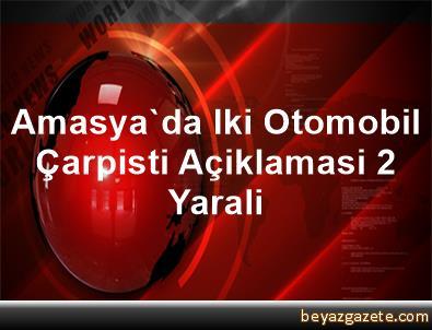 Amasya'da Iki Otomobil Çarpisti Açiklamasi 2 Yarali