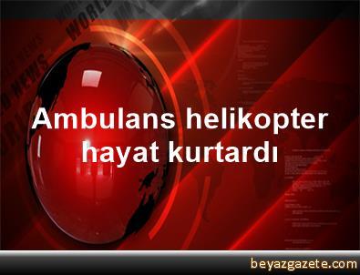 Ambulans helikopter hayat kurtardı