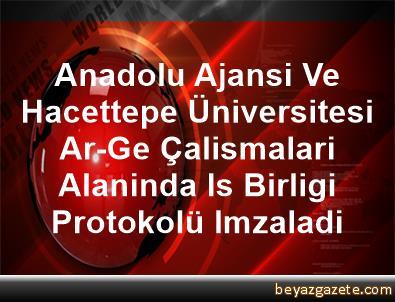 Anadolu Ajansi Ve Hacettepe Üniversitesi Ar-Ge Çalismalari Alaninda Is Birligi Protokolü Imzaladi