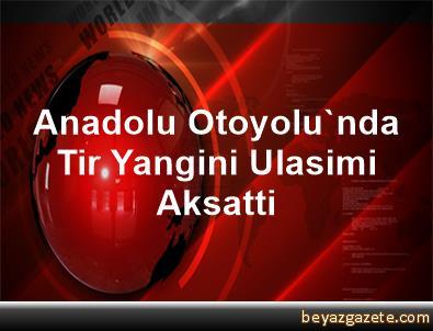 Anadolu Otoyolu'nda Tir Yangini Ulasimi Aksatti