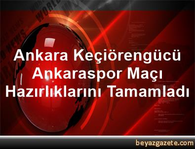 Ankara Keçiörengücü, Ankaraspor Maçı Hazırlıklarını Tamamladı