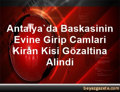 Antalya'da Baskasinin Evine Girip Camlari Kiran Kisi Gözaltina Alindi
