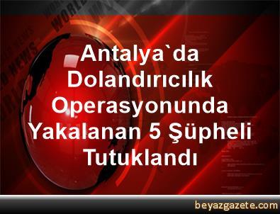 Antalya'da Dolandırıcılık Operasyonunda Yakalanan 5 Şüpheli Tutuklandı