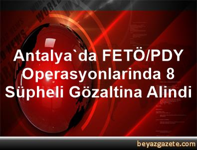 Antalya'da FETÖ/PDY Operasyonlarinda 8 Süpheli Gözaltina Alindi