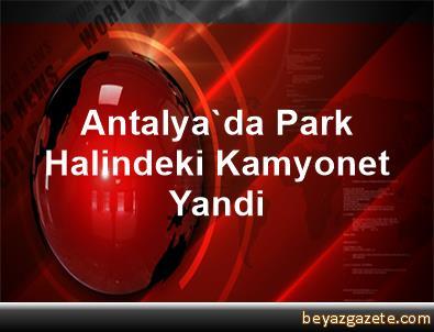 Antalya'da Park Halindeki Kamyonet Yandi