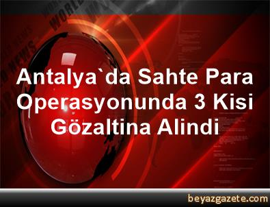 Antalya'da Sahte Para Operasyonunda 3 Kisi Gözaltina Alindi