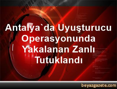 Antalya'da Uyuşturucu Operasyonunda Yakalanan Zanlı Tutuklandı