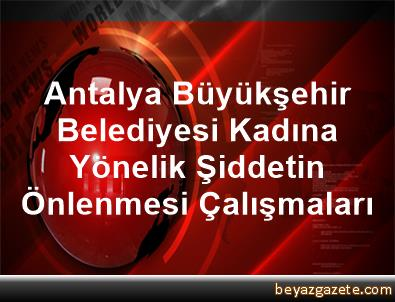 Antalya Büyükşehir Belediyesi Kadına Yönelik Şiddetin Önlenmesi Çalışmaları