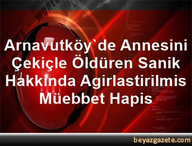 Arnavutköy'de Annesini Çekiçle Öldüren Sanik Hakkinda Agirlastirilmis Müebbet Hapis