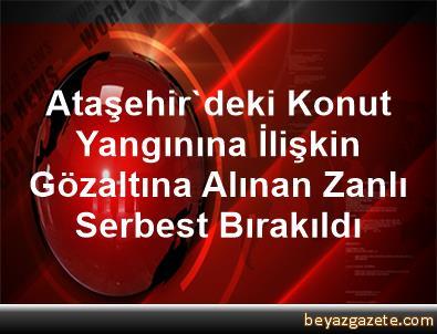 Ataşehir'deki Konut Yangınına İlişkin Gözaltına Alınan Zanlı Serbest Bırakıldı