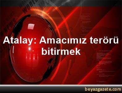 Atalay: Amacımız terörü bitirmek