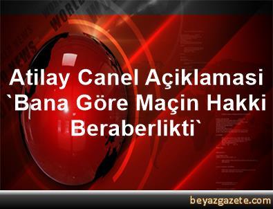 Atilay Canel Açiklamasi 'Bana Göre Maçin Hakki Beraberlikti'