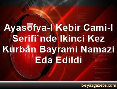 Ayasofya-I Kebir Cami-I Serifi'nde Ikinci Kez Kurban Bayrami Namazi Eda Edildi