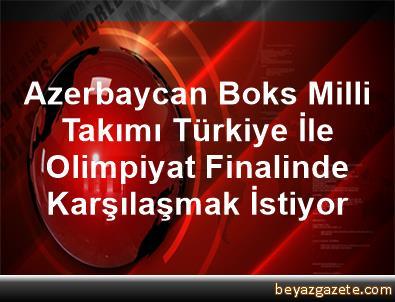 Azerbaycan Boks Milli Takımı, Türkiye İle Olimpiyat Finalinde Karşılaşmak İstiyor