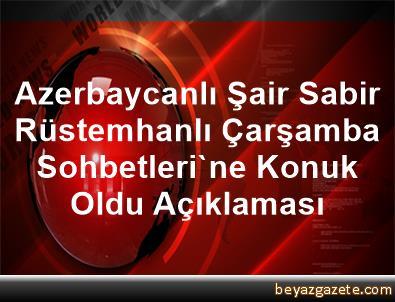 Azerbaycanlı Şair Sabir Rüstemhanlı, Çarşamba Sohbetleri'ne Konuk Oldu Açıklaması
