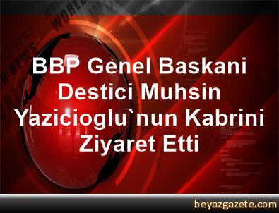 BBP Genel Baskani Destici, Muhsin Yazicioglu'nun Kabrini Ziyaret Etti