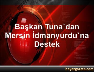 Başkan Tuna'dan Mersin İdmanyurdu'na Destek