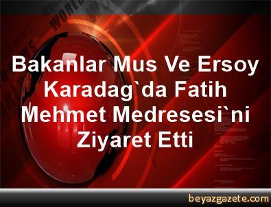 Bakanlar Mus Ve Ersoy, Karadag'da Fatih Mehmet Medresesi'ni Ziyaret Etti