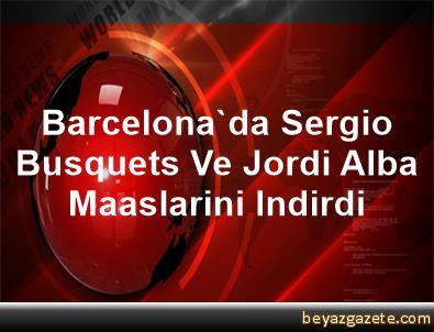 Barcelona'da Sergio Busquets Ve Jordi Alba Maaslarini Indirdi