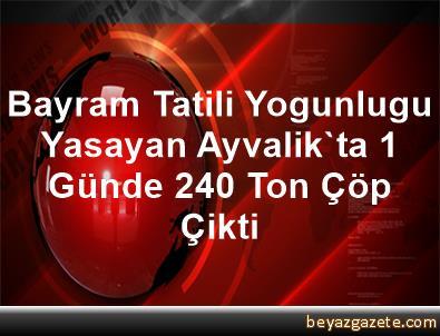 Bayram Tatili Yogunlugu Yasayan Ayvalik'ta 1 Günde 240 Ton Çöp Çikti