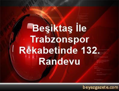 Beşiktaş İle Trabzonspor Rekabetinde 132. Randevu