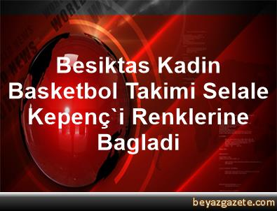 Besiktas Kadin Basketbol Takimi, Selale Kepenç'i Renklerine Bagladi