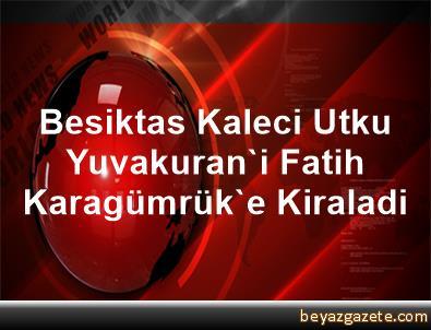 Besiktas, Kaleci Utku Yuvakuran'i Fatih Karagümrük'e Kiraladi