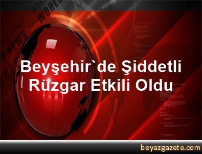 Beyşehir'de Şiddetli Rüzgar Etkili Oldu