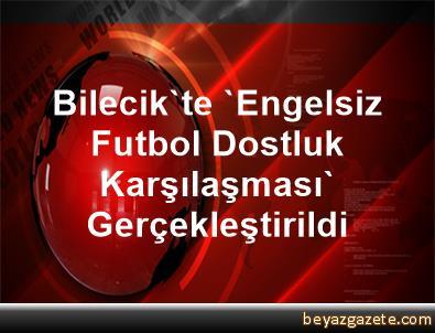 Bilecik'te 'Engelsiz Futbol Dostluk Karşılaşması' Gerçekleştirildi